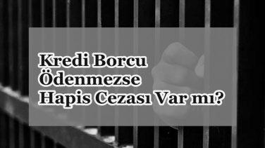 Kredi Borcu Ödenmezse Hapis Cezası var mı? 2018