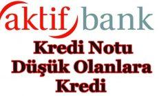 Aktif bank'tan Kredi Notu Düşük Olanlara Kredi